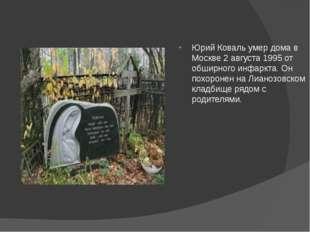 Юрий Коваль умер дома в Москве 2 августа 1995 от обширного инфаркта. Он похо