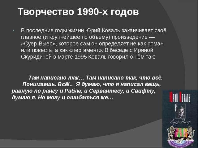 Творчество 1990-х годов В последние годы жизни Юрий Коваль заканчивает своё г...