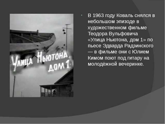 В 1963 году Коваль снялся в небольшом эпизоде в художественном фильме Теодор...
