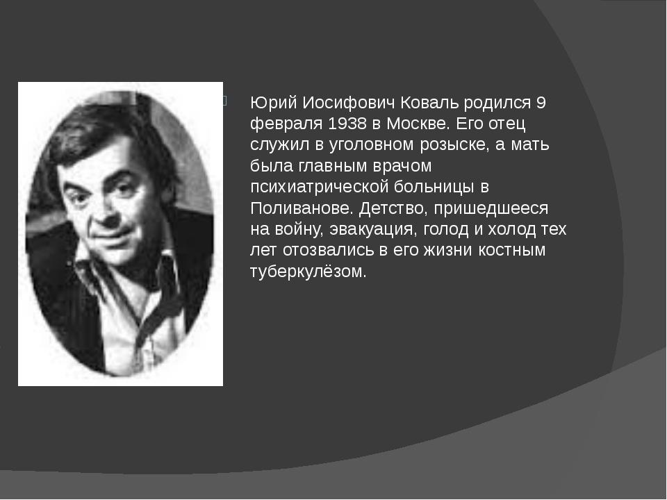 Юрий Иосифович Коваль родился 9 февраля 1938 в Москве. Его отец служил в уго...