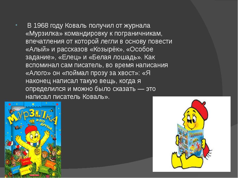 В 1968 году Коваль получил от журнала «Мурзилка» командировку к пограничника...