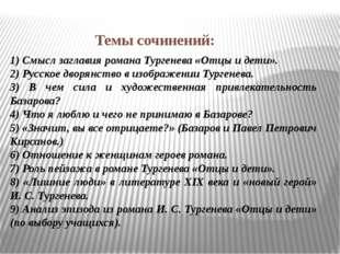 Темы сочинений: 1) Смысл заглавия романа Тургенева «Отцы и дети». 2) Русское
