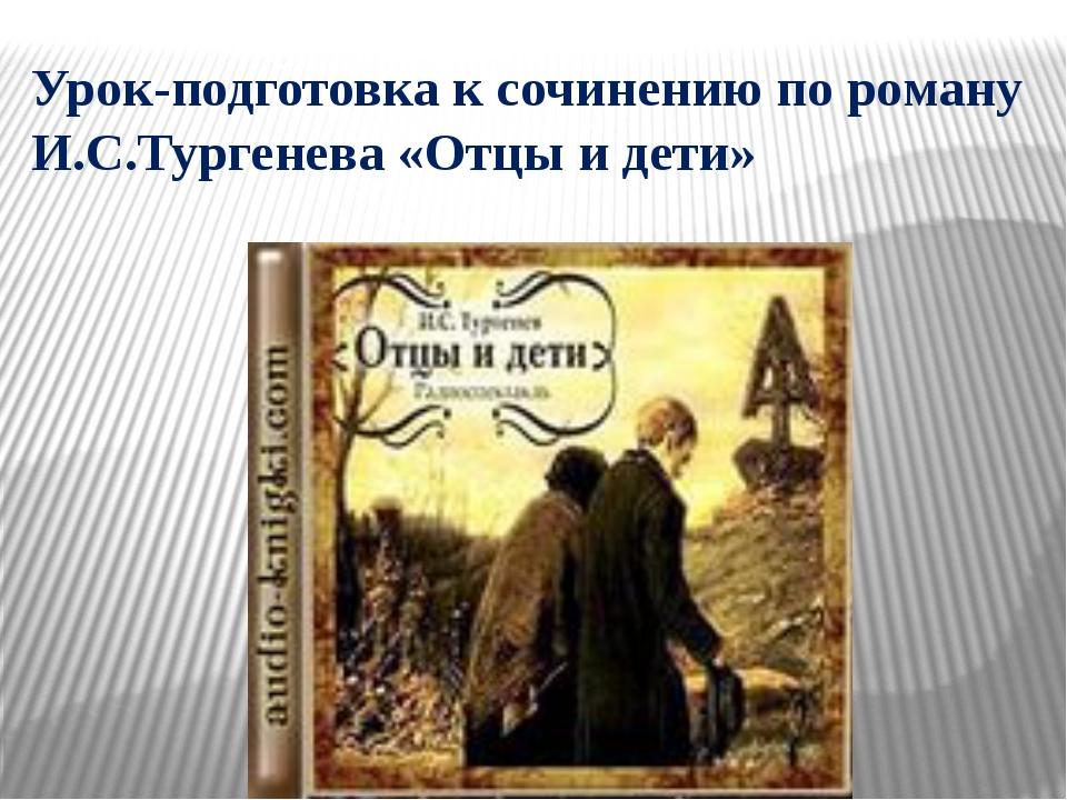 Урок-подготовка к сочинению по роману И.С.Тургенева «Отцы и дети»