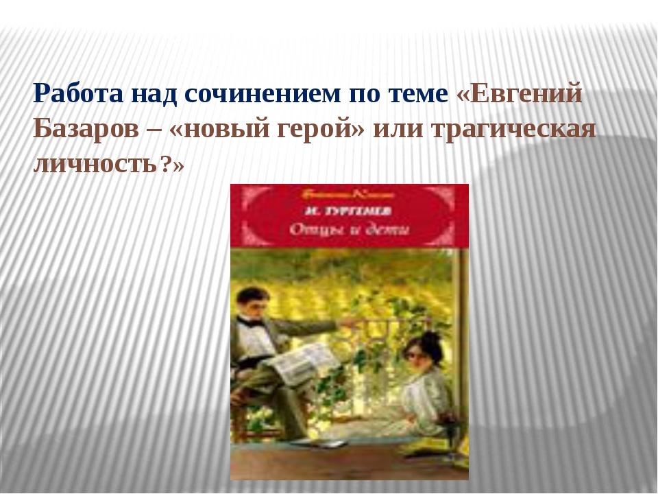 Работа над сочинением по теме «Евгений Базаров – «новый герой» или трагическа...