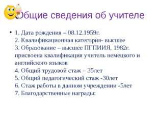 Общие сведения об учителе 1. Дата рождения – 08.12.1959г. 2. Квалификационна