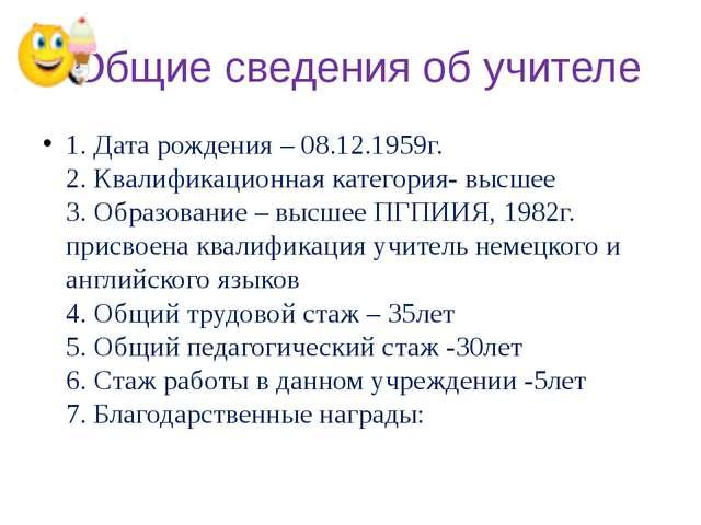 Общие сведения об учителе 1. Дата рождения – 08.12.1959г. 2. Квалификационна...