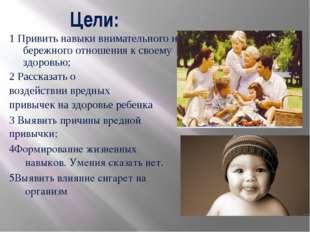 Цели: 1 Привить навыки внимательного и бережного отношения к своему здоровью;