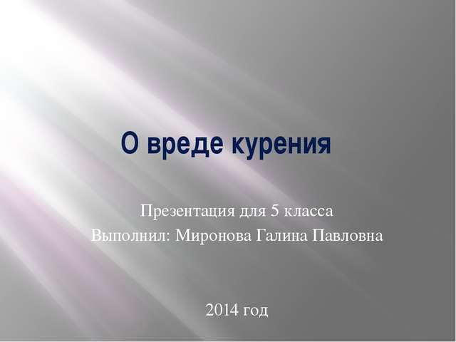 О вреде курения Презентация для 5 класса Выполнил: Миронова Галина Павловна 2...
