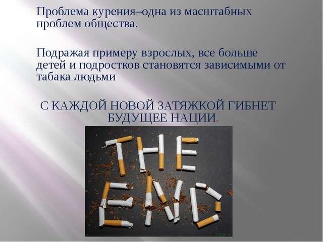 Проблема курения–одна из масштабных проблем общества. Подражая примеру взросл...
