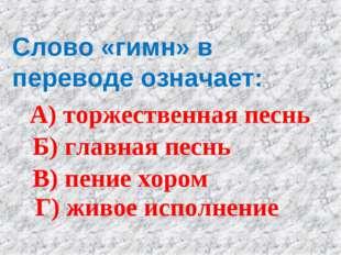 Слово «гимн» в переводе означает: А) торжественная песнь Б) главная песнь В)
