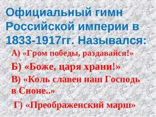 Официальный гимн Российской империи в 1833-1917гг. Назывался: А) «Гром победы