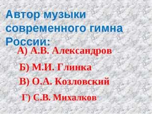 Автор музыки современного гимна России: А) А.В. Александров Б) М.И. Глинка В)