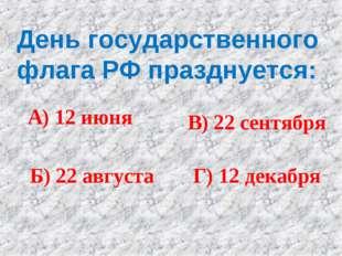 День государственного флага РФ празднуется: А) 12 июня Б) 22 августа В) 22 се