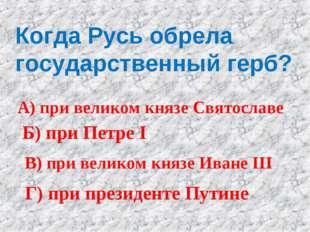 Когда Русь обрела государственный герб? А) при великом князе Святославе Б) пр