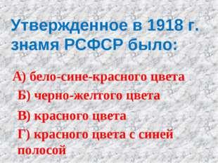 Утвержденное в 1918 г. знамя РСФСР было: А) бело-сине-красного цвета Б) черно
