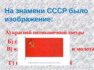 На знамени СССР было изображение: А) красной пятиконечной звезды Б) серпа и м