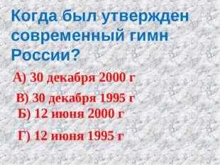 Когда был утвержден современный гимн России? А) 30 декабря 2000 г Б) 12 июня
