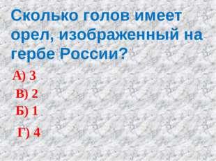 Сколько голов имеет орел, изображенный на гербе России? А) 3 Б) 1 В) 2 Г) 4