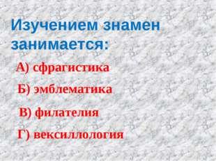 Изучением знамен занимается: А) сфрагистика Б) эмблематика В) филателия Г) ве