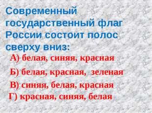 Современный государственный флаг России состоит полос сверху вниз: А) белая,