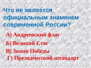 Что не является официальным знаменем современной России? А) Андреевский флаг