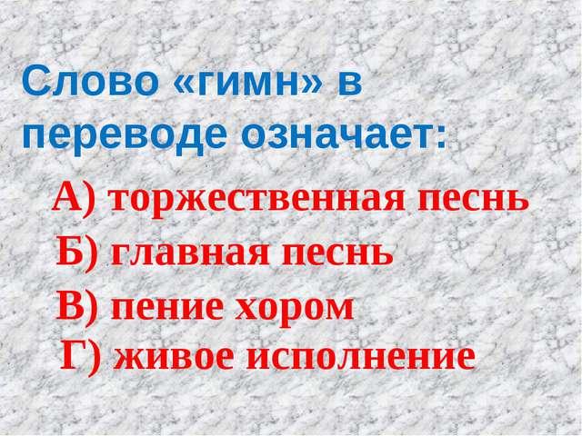 Слово «гимн» в переводе означает: А) торжественная песнь Б) главная песнь В)...