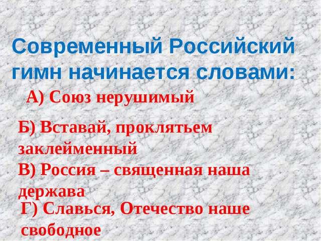 Современный Российский гимн начинается словами: А) Союз нерушимый Б) Вставай,...