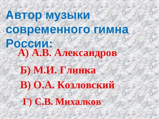 Автор музыки современного гимна России: А) А.В. Александров Б) М.И. Глинка В)...