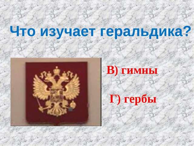Что изучает геральдика? А) монеты Б) флаги В) гимны Г) гербы
