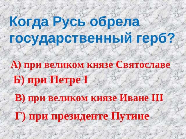 Когда Русь обрела государственный герб? А) при великом князе Святославе Б) пр...