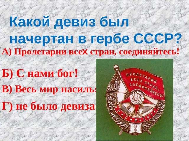 Какой девиз был начертан в гербе СССР? А) Пролетарии всех стран, соединяйтесь...