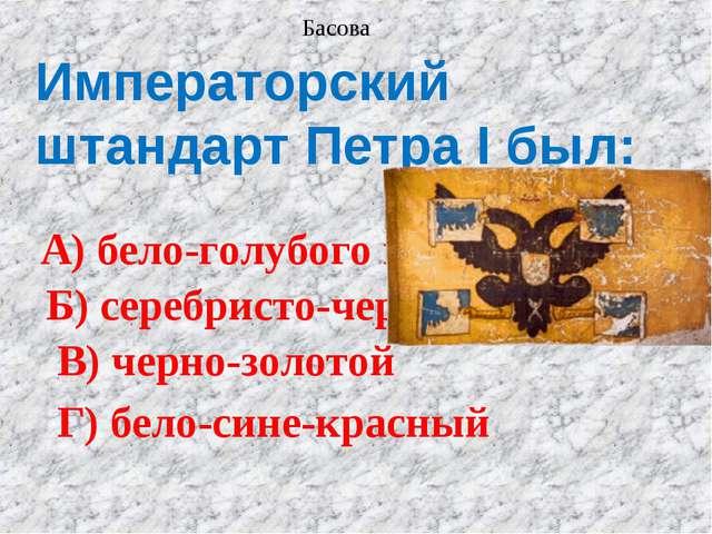 Императорский штандарт Петра I был: А) бело-голубого цвета Б) серебристо-черн...