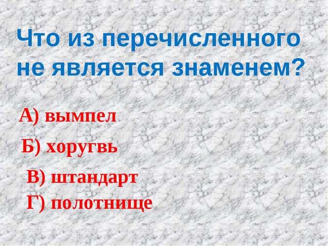 Что из перечисленного не является знаменем? А) вымпел Б) хоругвь В) штандарт...