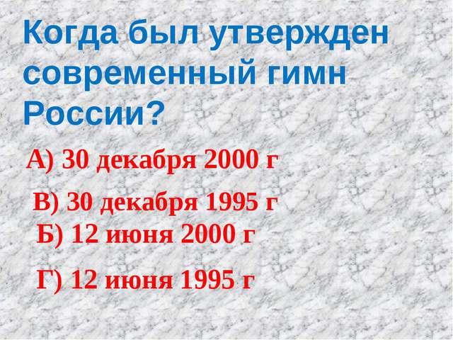 Когда был утвержден современный гимн России? А) 30 декабря 2000 г Б) 12 июня...