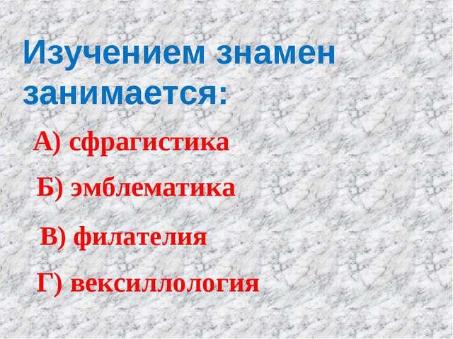 Изучением знамен занимается: А) сфрагистика Б) эмблематика В) филателия Г) ве...