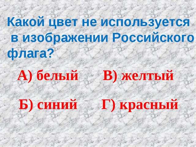Какой цвет не используется в изображении Российского флага? А) белый Б) синий...