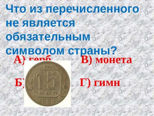 Что из перечисленного не является обязательным символом страны? А) герб Б) фл...