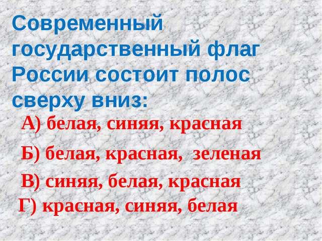 Современный государственный флаг России состоит полос сверху вниз: А) белая,...