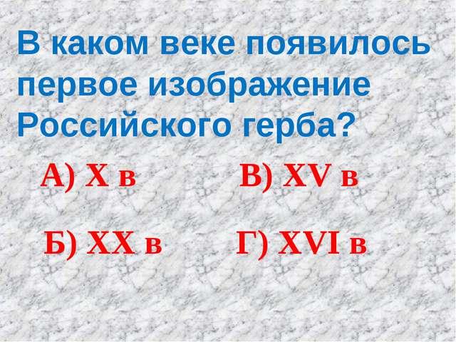В каком веке появилось первое изображение Российского герба? А) X в Б) XX в В...
