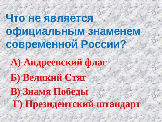 Что не является официальным знаменем современной России? А) Андреевский флаг...