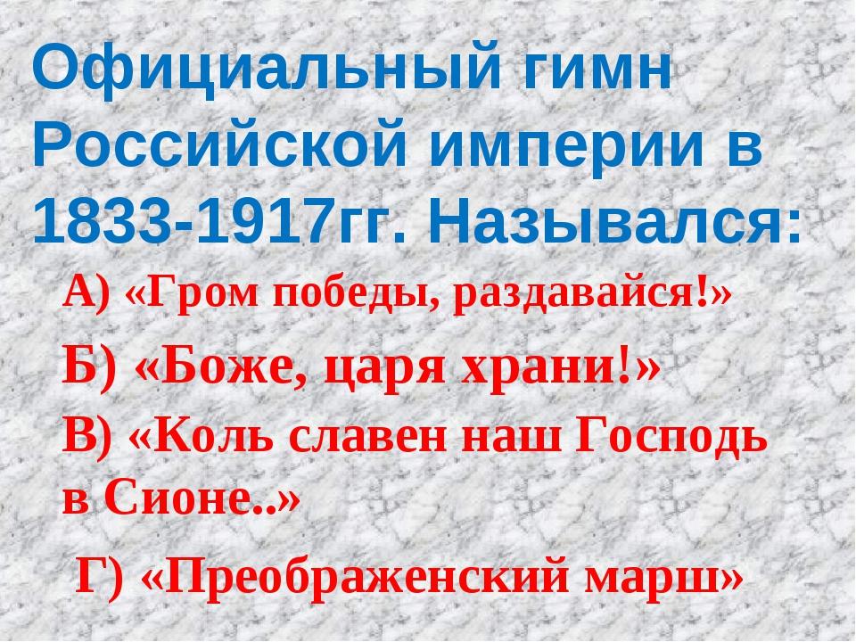 Официальный гимн Российской империи в 1833-1917гг. Назывался: А) «Гром победы...
