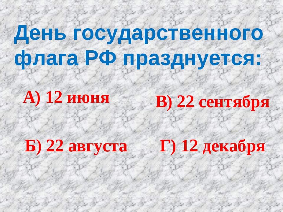 День государственного флага РФ празднуется: А) 12 июня Б) 22 августа В) 22 се...