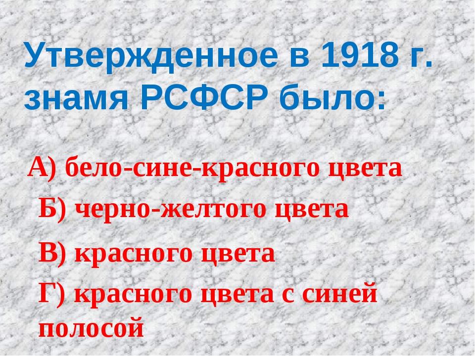 Утвержденное в 1918 г. знамя РСФСР было: А) бело-сине-красного цвета Б) черно...