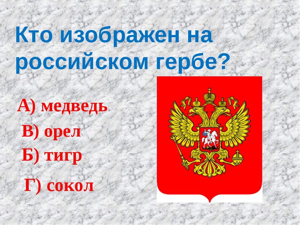 Кто изображен на российском гербе? А) медведь Б) тигр В) орел Г) сокол