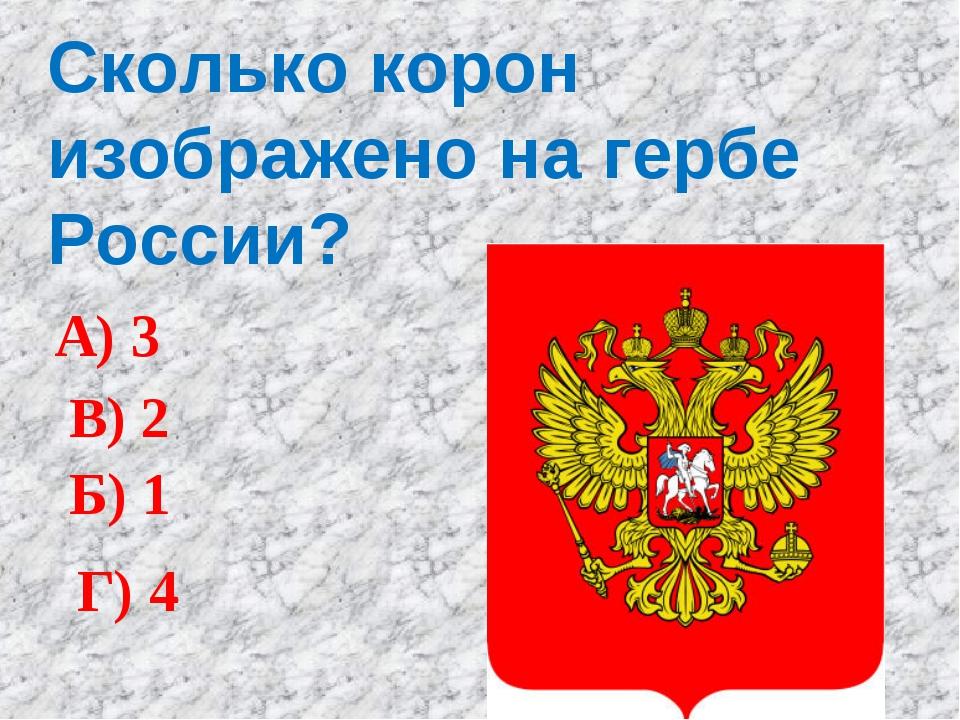 Сколько корон изображено на гербе России? А) 3 Б) 1 В) 2 Г) 4