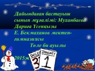 Дайындаған бастауыш сынып мұғалімі: Муханбаева Дариға Үсенқызы Е. Бекмаханов