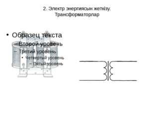 2. Электр энергиясын жеткізу. Трансформаторлар