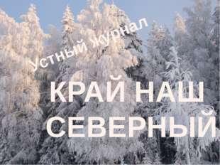 Устный журнал КРАЙ НАШ СЕВЕРНЫЙ