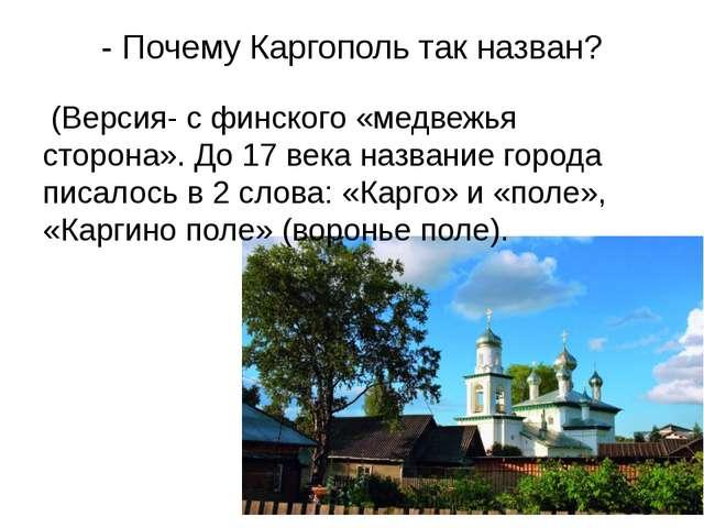 - Почему Каргополь так назван? (Версия- с финского «медвежья сторона». До 17...