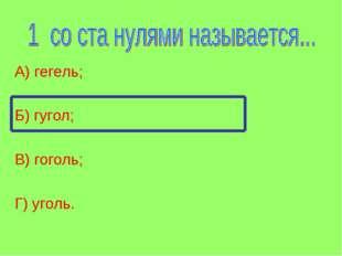 А) гегель; Б) гугол; В) гоголь; Г) уголь.